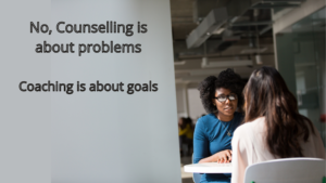 No Counselling is about problems Coaching is about goals